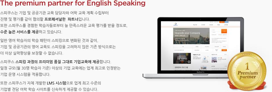 The premium partner for English Speaking! 스피쿠스는 기업 및 공공기관 교육 담당자와 어학 교육 계획 수립부터 진행 및 평가를 같이 협의할 프로페셔널한  파트너입니다. 또한 스피쿠스를 경험한 학습자들로부터 늘 만족스러운 교육 평가를 받을 정도로, 수준 높은 서비스를 제공하고 있습니다. 일반 영어 학습자의 학습 패턴이 스피킹으로 변화된 것과 같이, 기업 및 공공기관의 영어 교육도 스피킹을 고려하지 않은 기존 방식으로는 더 이상 실력향상을 보장할 수 없습니다. 스피쿠스 스피킹 과정의 프리미엄 품질 그대로 기업교육에 제공합니다. 일정 규모(월 30명 학습자 기준) 이상의 기업 교육에는 업계 최고로 인정받는 기업 운영 시스템을 적용합니다. 또한 스피쿠스가 자체 개발한 LMS 시스템으로 업계 최고 수준의 기업별 전담 어학 학습 사이트를 신속하게 제공할 수 있습니다.